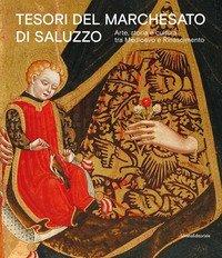Tesori del Marchesato di Salluzzo. Arte, storia e cultura tra Medioevo e Rinascimento