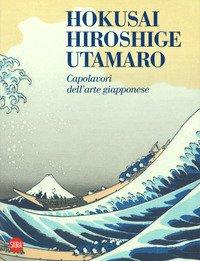 Hokusai, Hiroshige, Utamaro. Capolavori arte giapponese