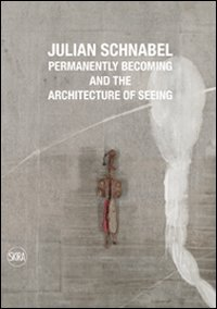 Julian Schnabel. Permanently becoming and the Architecture of Seeing. Ediz. italiana e inglese