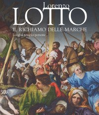 Lorenzo Lotto. Il richiamo delle Marche. Luoghi, tempi e persone