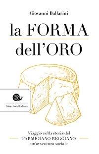 La forma dell'oro. Viaggio nella storia del Parmigiano Reggiano un'avventura sociale
