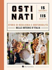 Ostinati. Storie di resilienza e sostenibilità delle osterie d'Italia. 15 racconti. 115 ricette