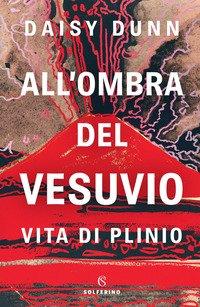 All'ombra del Vesuvio. Vita di Plinio