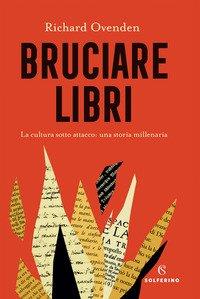 Bruciare libri. La cultura sotto attacco: una storia millenaria