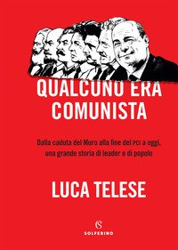 Qualcuno era comunista. Dalla caduta del Muro alla fine del PCI a oggi, una grande storia di leader e di popolo