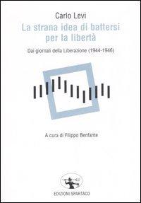 La strana idea di battersi per la libertà. Dai giornali della Liberazione (1944-1946)
