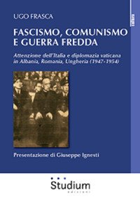 Fascismo, Comunismo e Guerra Fredda. Attenzione dell'Italia e diplomazia vaticana in Albania, Romania, Ungheria (1947-1954)