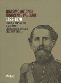Giacomo Antonio Innocente Pagliari. 1822-1870. L'uomo, il bersagliere, il veterano delle storiche battaglie dell'Unità d'Italia