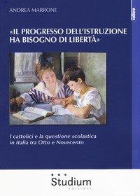 «Il progresso dell'istruzione ha bisogno di libertà». I cattolici e la questione scolastica in Italia tra Otto e Novecento