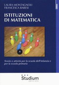 Istituzioni di matematica. Teorie e attività per la scuola dell'infanzia e per la scuola primaria