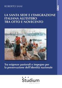 La Santa sede e l'emigrazione italiana all'estero tra Ottocento e Novecento. Tra esigenze pastorali e impegno per la preservazione dell'identità nazionale