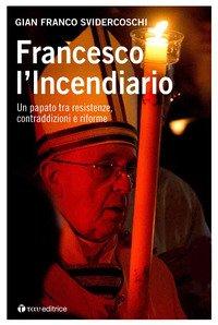Francesco l'incendiario. Un papato tra resistenze, contraddizioni e riforme