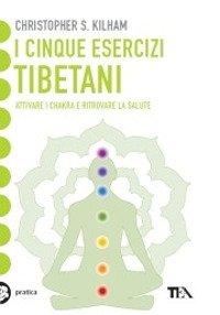 I cinque esercizi tibetani. Attivare i chakra e ritrovare la salute