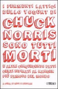 I fermenti lattici dello yogurt di Chuck Norris sono tutti morti e altri cinquecento fatti certi ispirati al ranger più famoso del mondo