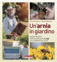 Un'arnia in giardino. Guida pratica per un'apicoltura bio alla portata di tutti