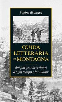 Guida letteraria di montagna. Pagine di altura dai più grandi scrittori d'ogni tempo e latitudine