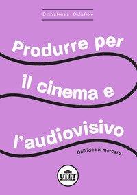 Produrre per il cinema e per l'audiovisivo. Dall'idea al mercato
