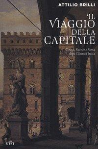 Il viaggio della capitale. Torino, Firenze e Roma dopo l'Unità d'Italia