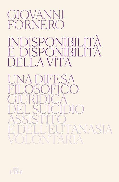 Indisponibilità e disponibilità della vita. Una difesa filosofico giuridica del suicidio assistito e dell'eutanasia volontaria