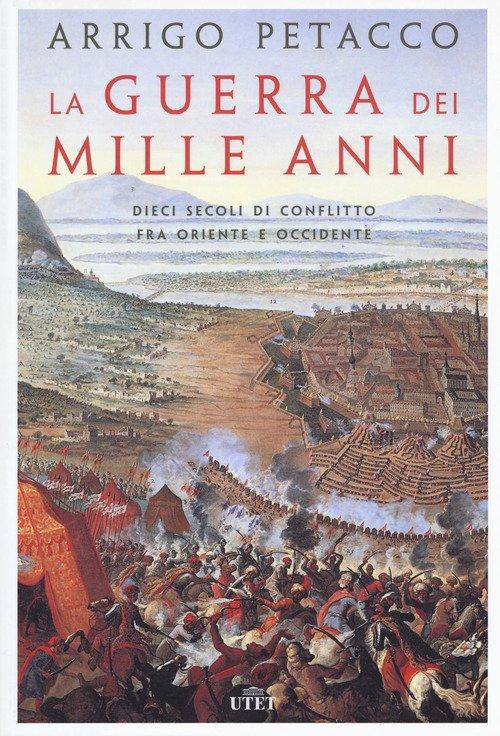 La guerra dei mille anni. Dieci secoli di conflitto fra Oriente e Occidente
