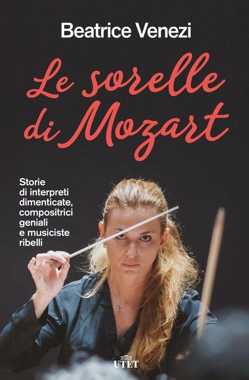 Le sorelle di Mozart. Storie di interpreti dimenticate, compositrici geniali e musiciste ribelli