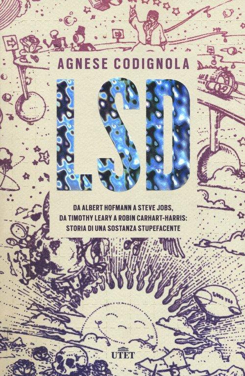 LSD. Da Albert Hofmann a Steve Jobs, da Timothy Leary a Robin Carhart-Harris: storia di una sostanza stupefacente