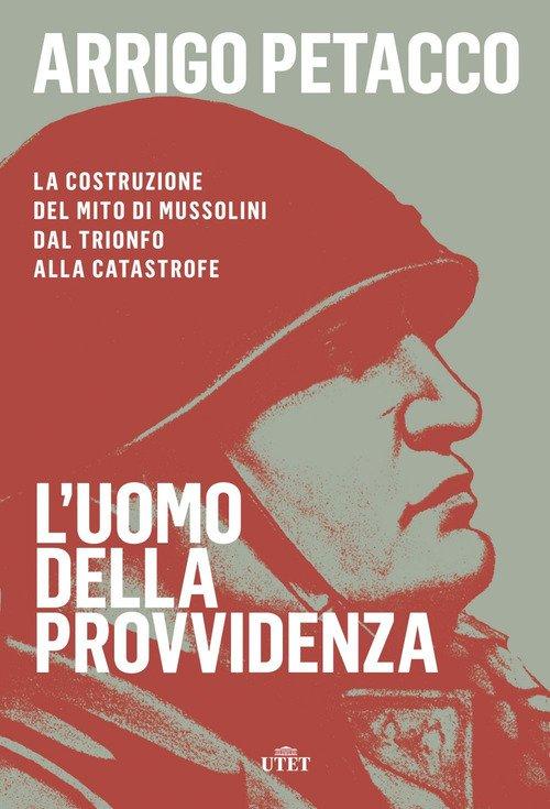 L'uomo della provvidenza. La costruzione del mito di Mussolini dal trionfo alla catastrofe