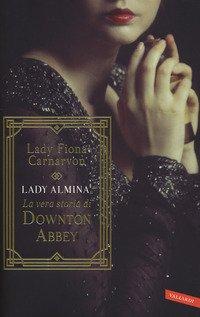 Lady Almina. La vera storia di Downton Abbey