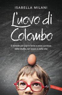 L'uovo di Colombo. Il metodo per capire bene e avere successo nello studio, nel lavoro e nella vita