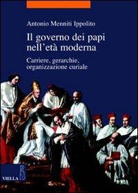 Il governo dei papi nell'età moderna. Carriere, gerarchie, organizzazione curiale
