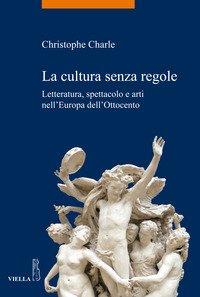 La cultura senza regole. Letteratura, spettacolo e arti nell'Europa dell'Ottocento