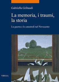 La memoria, i traumi, la storia. La guerra e le catastrofi nel Novecento