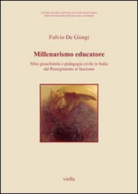 Millenarismo educatore. Mito gioachimita e pedagogia civile in Italia dal Risorgimento al fascismo