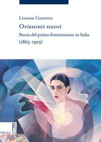 Orizzonti nuovi. Storia del primo femminismo in Italia (1865-1925)