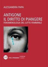 Antigone. Il diritto di piangere. Fenomenologia del lutto femminile