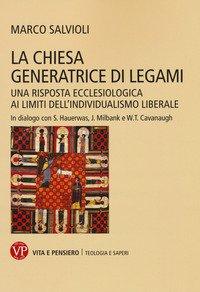 La Chiesa generatrice di legami. Una risposta ecclesiologica ai limiti dell'individualismo liberale. In dialogo con S. Hauerwas, J. Milbank e W.T. Cavanaugh
