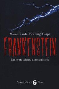 Frankenstein. Il Mito Tra Scienza E Immaginario