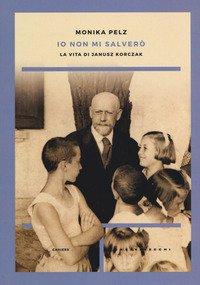 Io Non Mi Salvero`. La Vita Di Janusz Korczak