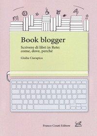 Book Blogger. Scrivere Di Libri In Rete: Come, Dove, Perche`