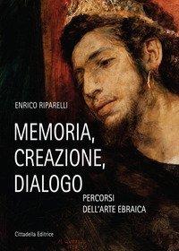 Memoria, Creazione, Dialogo. Percorsi Dell`arte Ebraica