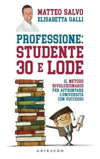 Professione: Studente 30 E Lode. Il Metodo Rivoluzionario Per Affrontare L`universita` Con Successo