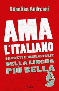 Ama L`italiano. Segreti E Meraviglie Della Lingua Piu` Bella