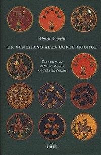 Veneziano Alla Corte Moghul. Vita E Avventure Di Nicolo` Manucci
